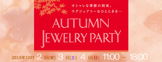 AUTUMN JEWELRY PARTY 2015年10月2~4日開催! オシャレな季節の到来。ラグジュアリーなひとときを…